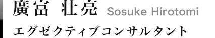 廣富 壮亮|Sosuke Hirotomi エグゼクティブコンサルタント